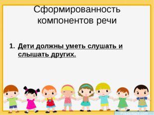 Сформированность компонентов речи Дети должны уметь слушать и слышать других.