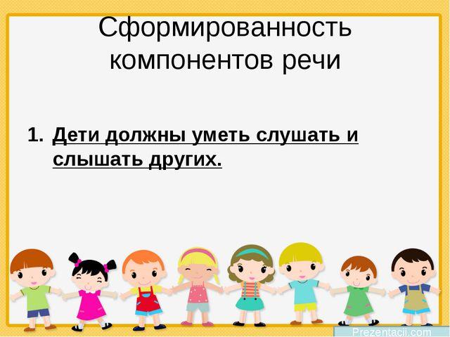 Сформированность компонентов речи Дети должны уметь слушать и слышать других....