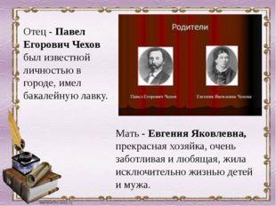 Отец - Павел Егорович Чехов был известной личностью в городе, имел бакалейную