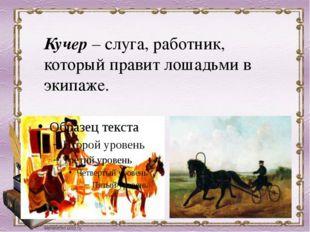 Кучер –слуга, работник, который правит лошадьми в экипаже.