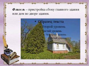 Флигель –пристройка сбоку главного здания или дом во дворе здания.