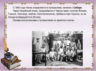 С 1890 года Чехов отправляется в путешествие, начиная с Сибири. Через Индий