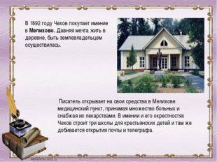 В 1892 году Чехов покупает имение в Мелихово. Давняя мечта жить в деревне, бы