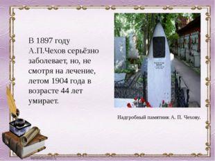 В 1897 году А.П.Чехов серьёзно заболевает, но, не смотря на лечение, летом 19