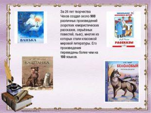 За 26 лет творчества Чехов создал около 900 различных произведений (коротких