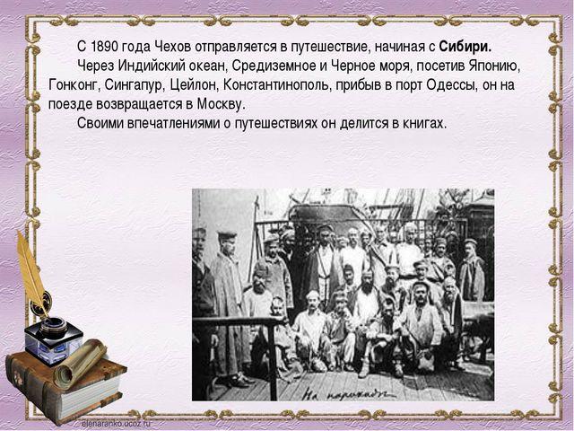 С 1890 года Чехов отправляется в путешествие, начиная с Сибири. Через Индий...