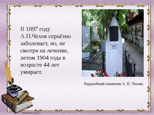 В 1897 году А.П.Чехов серьёзно заболевает, но, не смотря на лечение, летом 19...