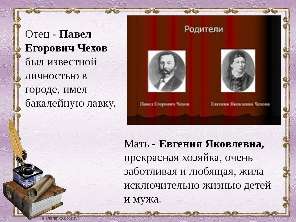 Отец - Павел Егорович Чехов был известной личностью в городе, имел бакалейную...