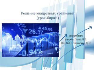 Решение квадратных уравнений (урок-биржа) Подготовила учитель Зуева Л.В. ОШ №