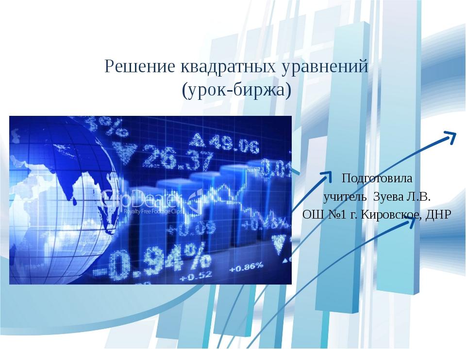 Решение квадратных уравнений (урок-биржа) Подготовила учитель Зуева Л.В. ОШ №...