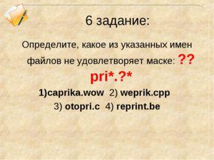 6 задание: Определите, какое из указанных имен файлов не удовлетворяет маске: