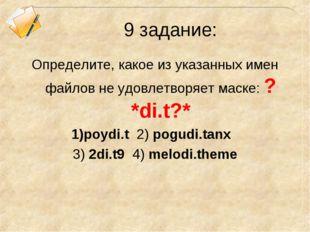 9 задание: Определите, какое из указанных имен файлов не удовлетворяет маске: