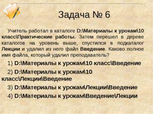 Задача № 6 Учитель работал в каталоге D:\Материалы к урокам\10 класс\Практиче