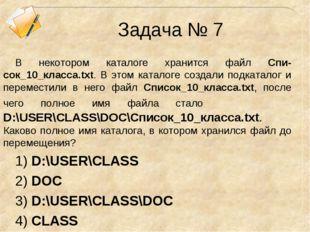 Задача № 7 В некотором каталоге хранится файл Спи-сок_10_клacca.txt. В этом к