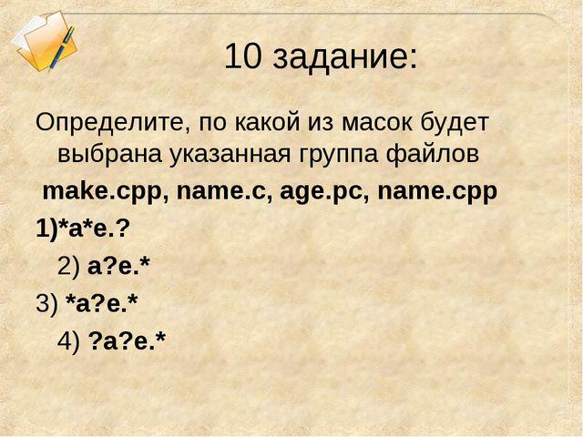 10 задание: Определите, по какой из масок будет выбрана указанная группа файл...