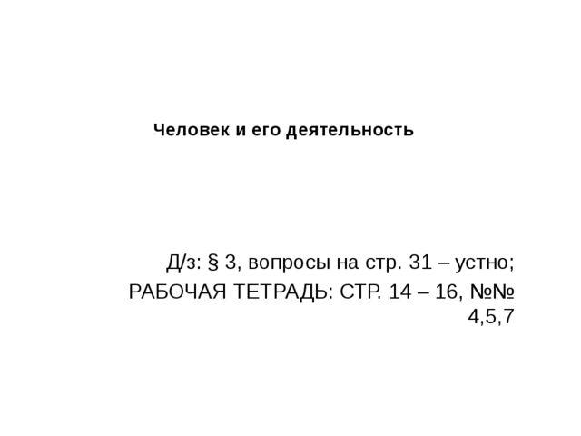 Человек и его деятельность Д/з: § 3, вопросы на стр. 31 – устно; РАБОЧАЯ ТЕТР...