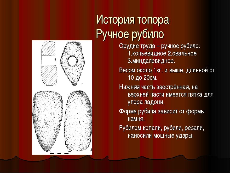 История топора Ручное рубило Орудие труда – ручное рубило: 1.копьевидное 2.о...