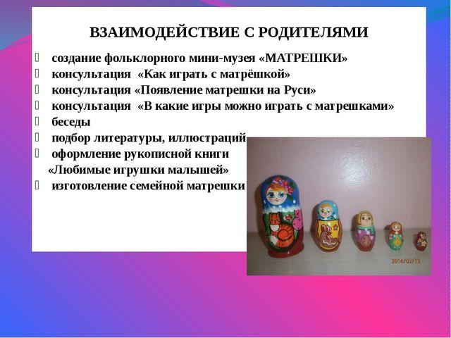 ВЗАИМОДЕЙСТВИЕ С РОДИТЕЛЯМИ создание фольклорного мини-музея «МАТРЕШКИ» конс...