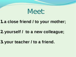 Meet: 1. a close friend / to your mother; 2. yourself / to a new colleague; 3