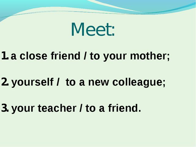Meet: 1. a close friend / to your mother; 2. yourself / to a new colleague; 3...