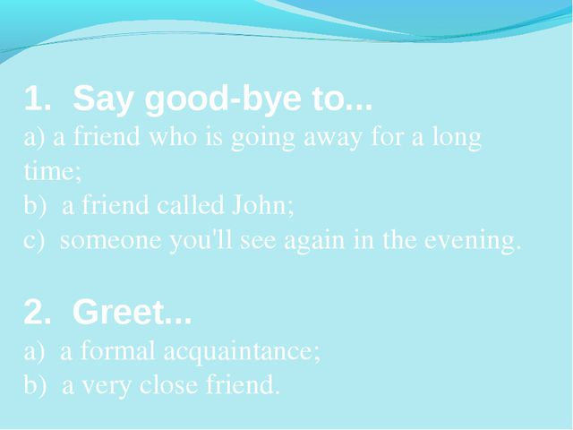 1. Say good-bye to... a) a friend who is going away for a long time; b) a fri...