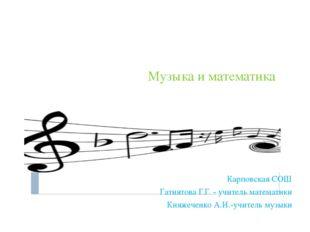 Музыка и математика Карповская СОШ Гатиятова Г.Г. - учитель математики Княжеч