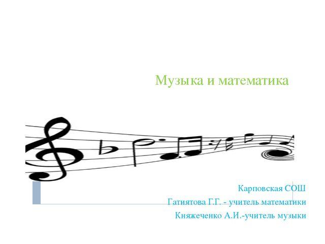 Музыка и математика Карповская СОШ Гатиятова Г.Г. - учитель математики Княжеч...
