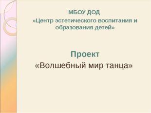МБОУ ДОД «Центр эстетического воспитания и образования детей» Проект «Волшебн