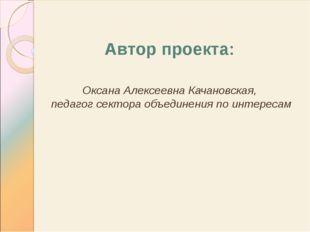 Автор проекта: Оксана Алексеевна Качановская, педагог сектора объединения по