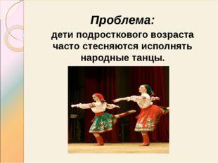 Проблема: дети подросткового возраста часто стесняются исполнять народные тан