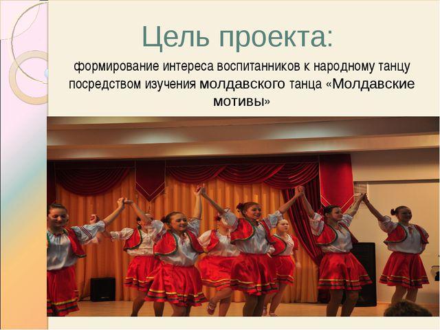 Цель проекта: формирование интереса воспитанников к народному танцу посредств...