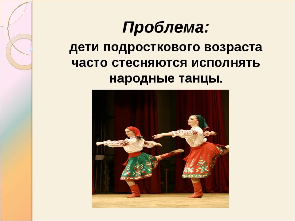 Проблема: дети подросткового возраста часто стесняются исполнять народные тан...