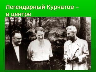 Легендарный Курчатов – в центре