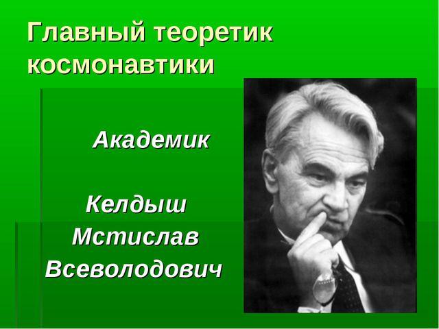 Главный теоретик космонавтики Академик Келдыш Мстислав Всеволодович