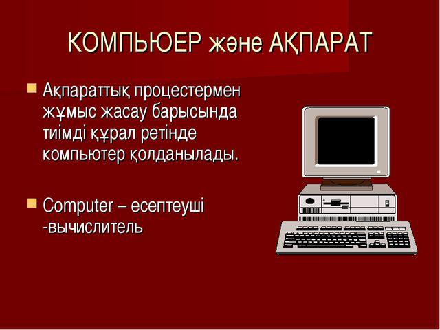 КОМПЬЮЕР және АҚПАРАТ Ақпараттық процестермен жұмыс жасау барысында тиімді құ...