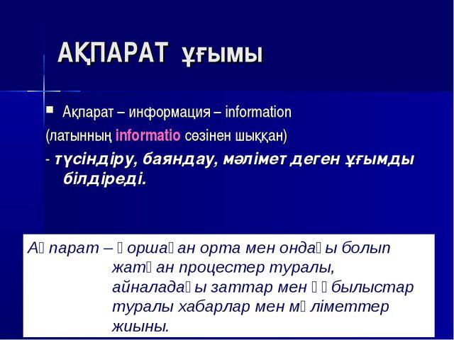 АҚПАРАТ ұғымы Ақпарат – информация – information (латынның informatio сөзінен...