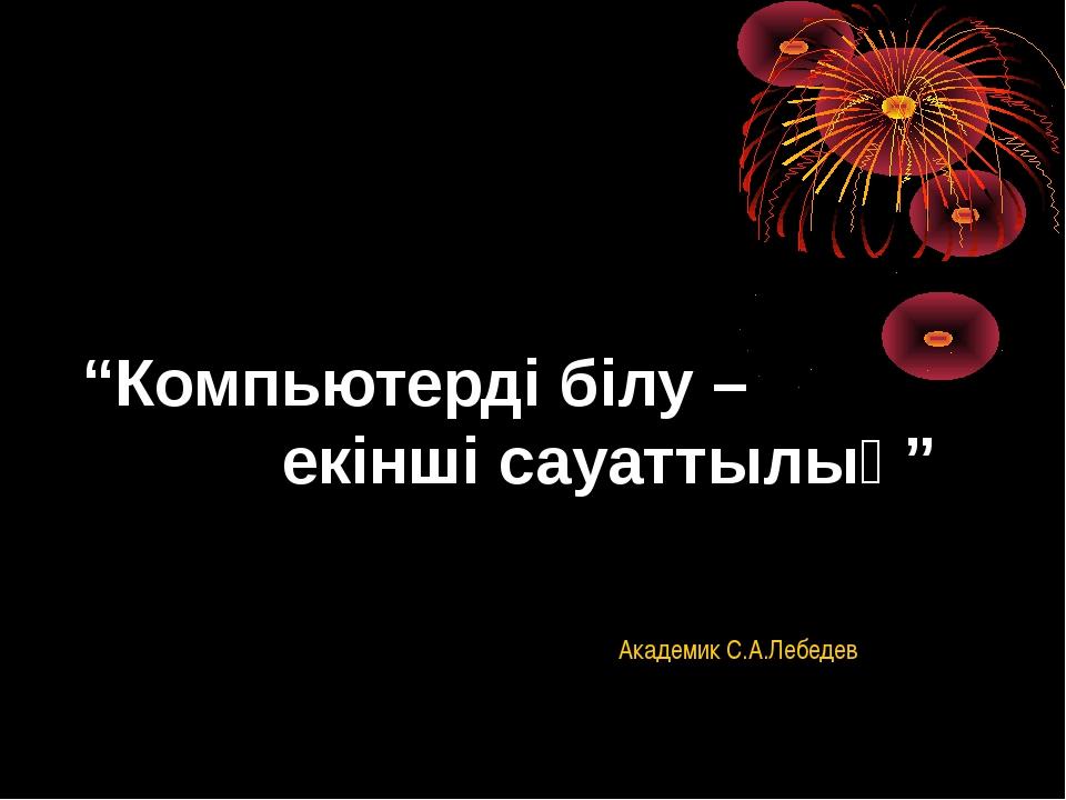 """""""Компьютерді білу – екінші сауаттылық"""" Академик С.А.Лебедев"""