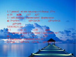1. Өрнектің мәнін тап,егер х=3 болса: 27+х а) 20 в)30 с)27 д)17 2. Үшбұрышты
