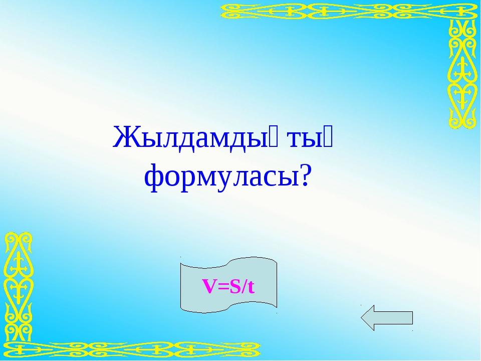 Жылдамдықтың формуласы? V=S/t