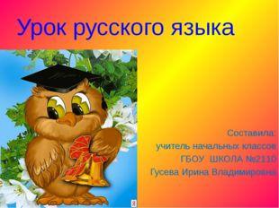 Урок русского языка Составила: учитель начальных классов ГБОУ ШКОЛА №2110 Гус