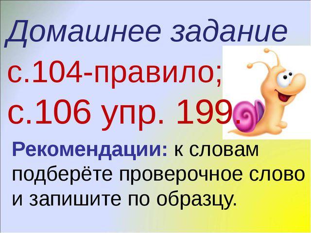 Домашнее задание с.104-правило; с.106 упр. 199. Рекомендации: к словам подбер...