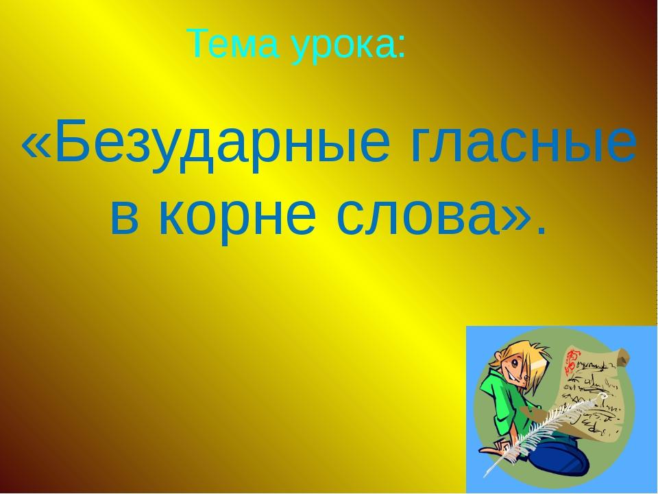 Тема урока: «Безударные гласные в корне слова».