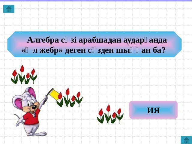 Алгебра сөзі арабшадан аударғанда «Әл жебр» деген сөзден шыққан ба? ИЯ
