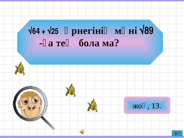жоқ, 13. √64 + √25өрнегінің мәні√89-ға тең бола ма?