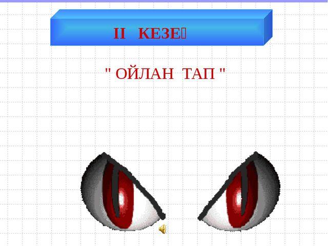 """ІІ КЕЗЕҢ """" ОЙЛАН ТАП """""""