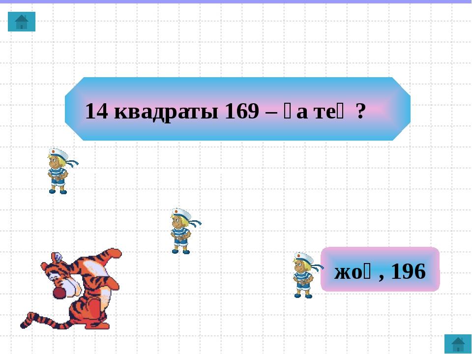 14 квадраты 169 – ға тең? жоқ, 196