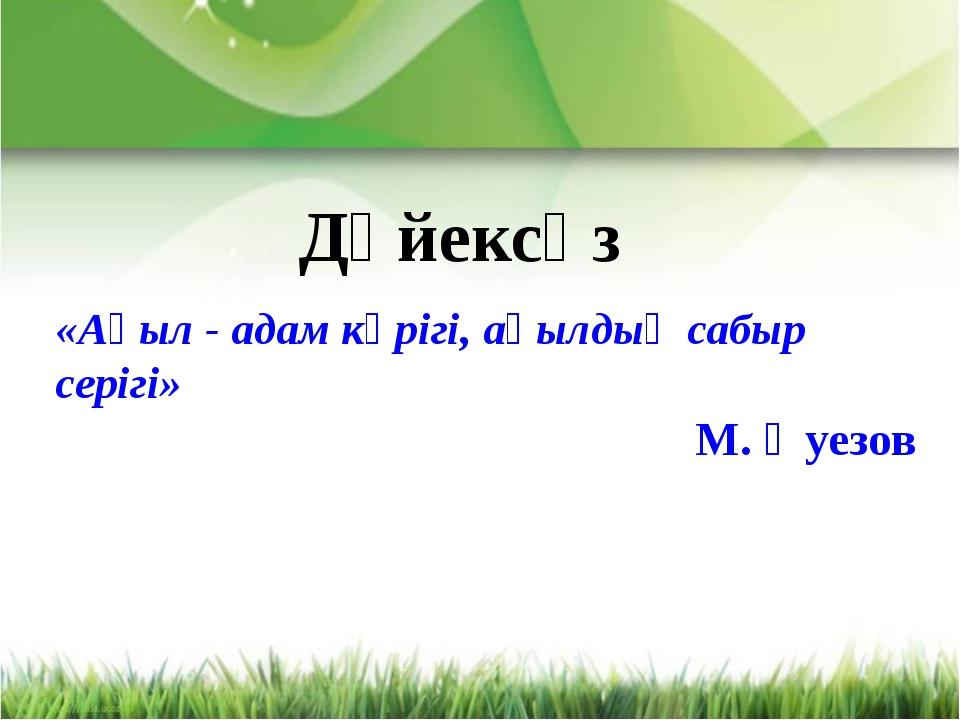 «Ақыл - адам көрігі, ақылдың сабыр серігі» М. Әуезов Дәйексөз
