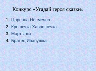 Конкурс «Угадай героя сказки» Царевна-Несмеяна Крошечка-Хаврошечка Мартынка Б