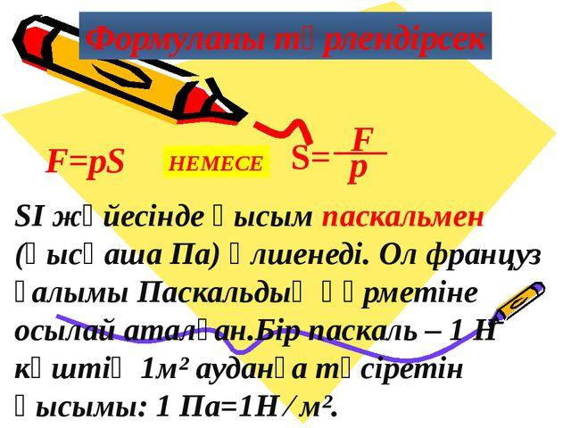 Формуланы түрлендірсек F=pS НЕМЕСЕ SI жүйесінде қысым паскальмен (қысқаша Па)...