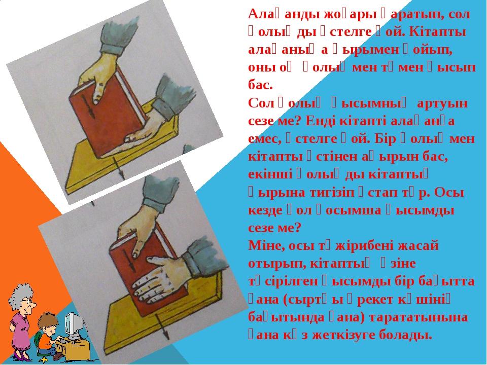 Алақанды жоғары қаратып, сол қолыңды үстелге қой. Кітапты алақаныңа қырымен қ...